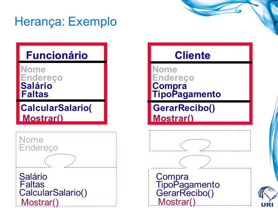 Herança: Exemplo Funcionário Salário Faltas Mostrar() CalcularSalario( Nome Endereço Cliente Compra TipoPagamento Mostrar() GerarRecibo() Nome Endereç