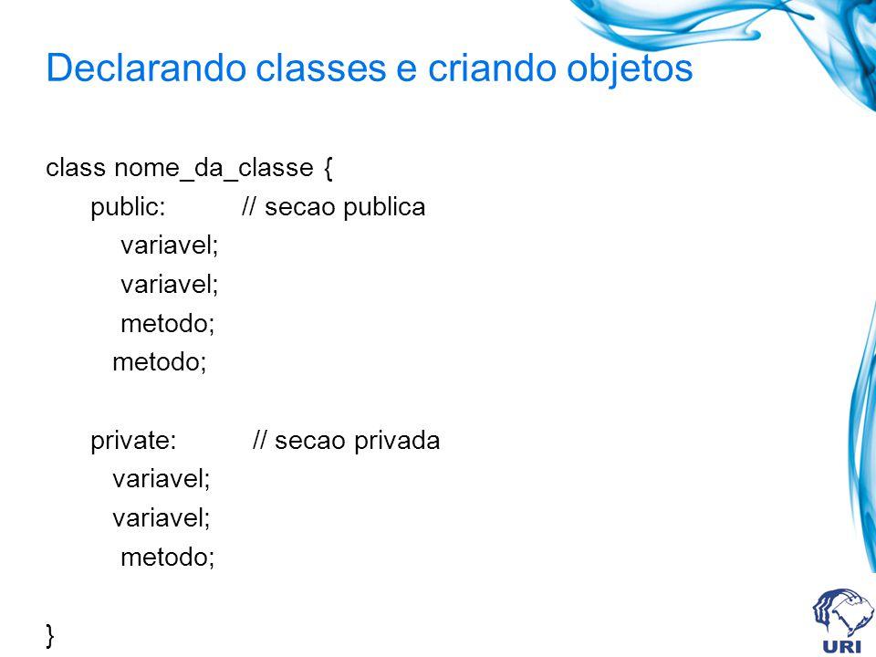 Declarando classes e criando objetos class nome_da_classe { public: // secao publica variavel; metodo; private: // secao privada variavel; metodo; }
