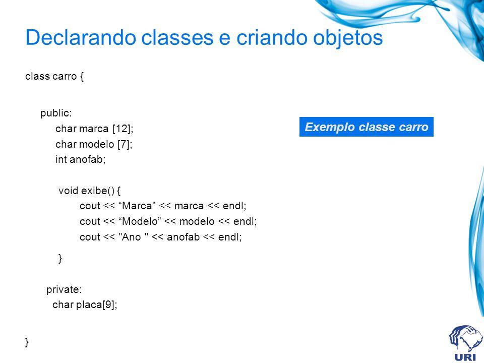 Declarando classes e criando objetos class carro { public: char marca [12]; char modelo [7]; int anofab; void exibe() { cout << Marca << marca << endl