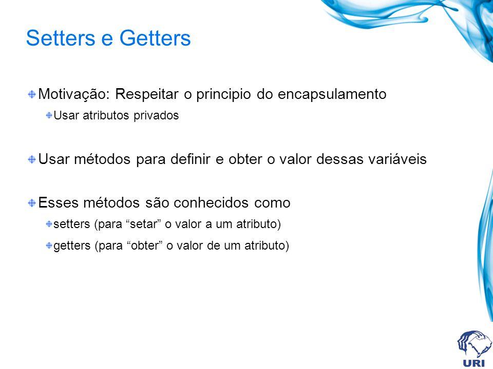 Setters e Getters Motivação: Respeitar o principio do encapsulamento Usar atributos privados Usar métodos para definir e obter o valor dessas variávei