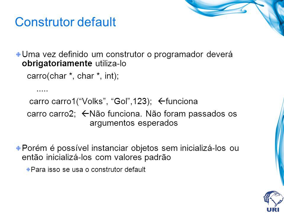 Construtor default Uma vez definido um construtor o programador deverá obrigatoriamente utiliza-lo carro(char *, char *, int);..... carro carro1(Volks