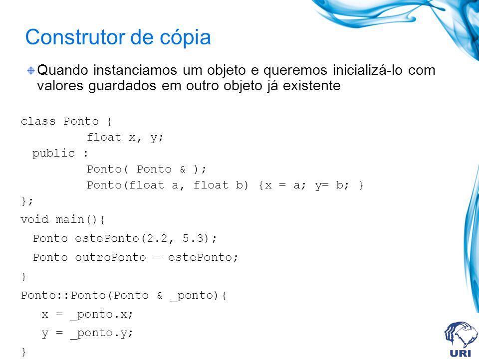Construtor de cópia Quando instanciamos um objeto e queremos inicializá-lo com valores guardados em outro objeto já existente class Ponto { float x, y