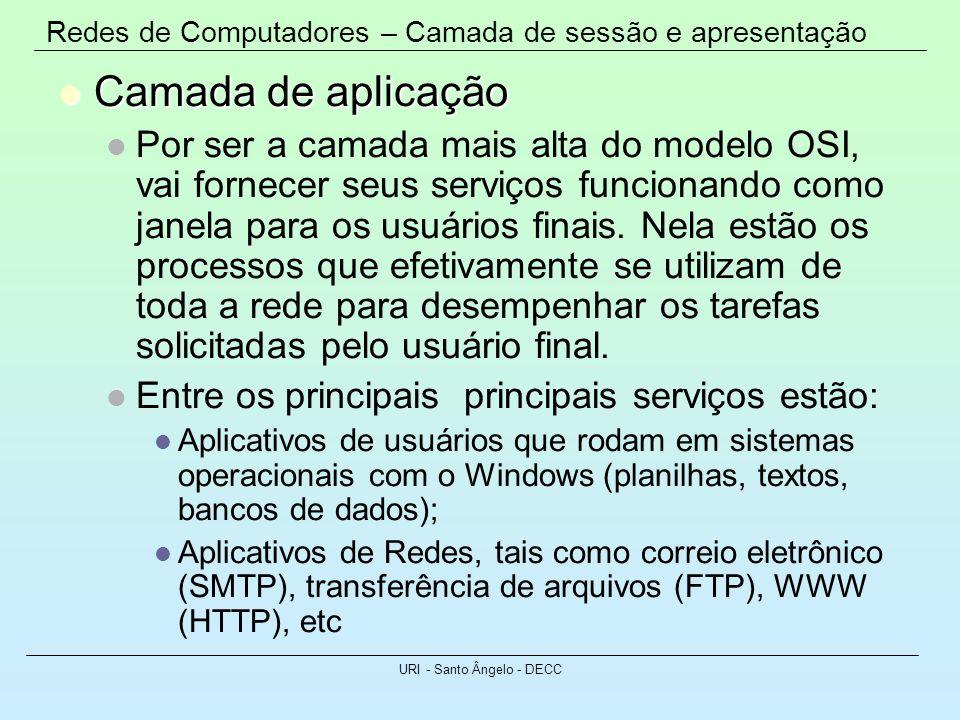 Redes de Computadores – Camada de sessão e apresentação URI - Santo Ângelo - DECC Camada de aplicação Camada de aplicação Por ser a camada mais alta d