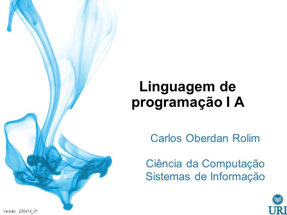 Linguagem de programação I A Carlos Oberdan Rolim Ciência da Computação Sistemas de Informação Versão: 230414_01