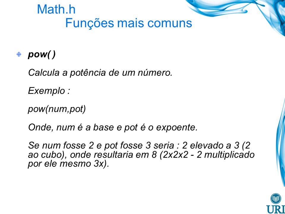 Math.h Funções mais comuns pow( ) Calcula a potência de um número. Exemplo : pow(num,pot) Onde, num é a base e pot é o expoente. Se num fosse 2 e pot