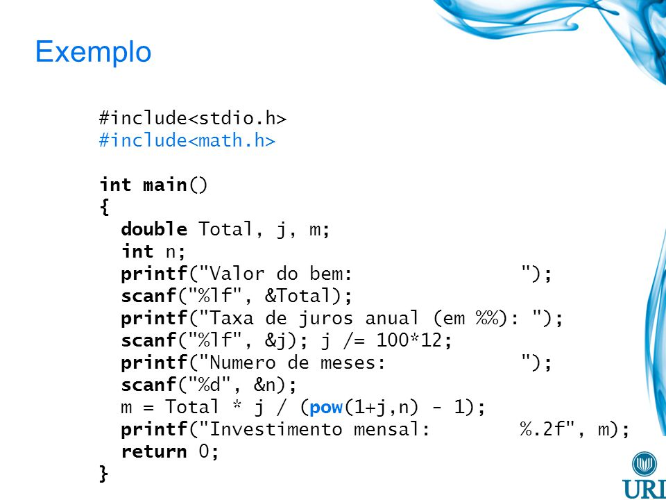Exemplo #include int main() { double Total, j, m; int n; printf( Valor do bem: ); scanf( %lf , &Total); printf( Taxa de juros anual (em %): ); scanf( %lf , &j); j /= 100*12; printf( Numero de meses: ); scanf( %d , &n); m = Total * j / (pow(1+j,n) - 1); printf( Investimento mensal: %.2f , m); return 0; }