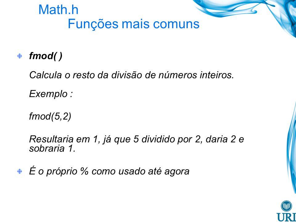 Math.h Funções mais comuns fmod( ) Calcula o resto da divisão de números inteiros. Exemplo : fmod(5,2) Resultaria em 1, já que 5 dividido por 2, daria