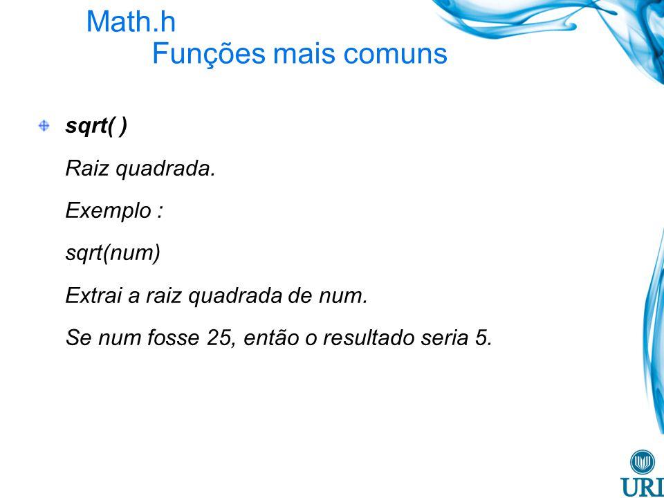 Math.h Funções mais comuns sqrt( ) Raiz quadrada. Exemplo : sqrt(num) Extrai a raiz quadrada de num. Se num fosse 25, então o resultado seria 5.