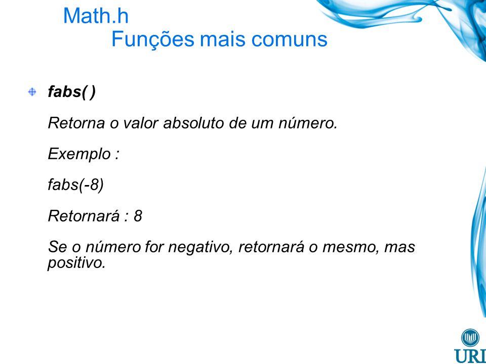 Math.h Funções mais comuns fabs( ) Retorna o valor absoluto de um número. Exemplo : fabs(-8) Retornará : 8 Se o número for negativo, retornará o mesmo