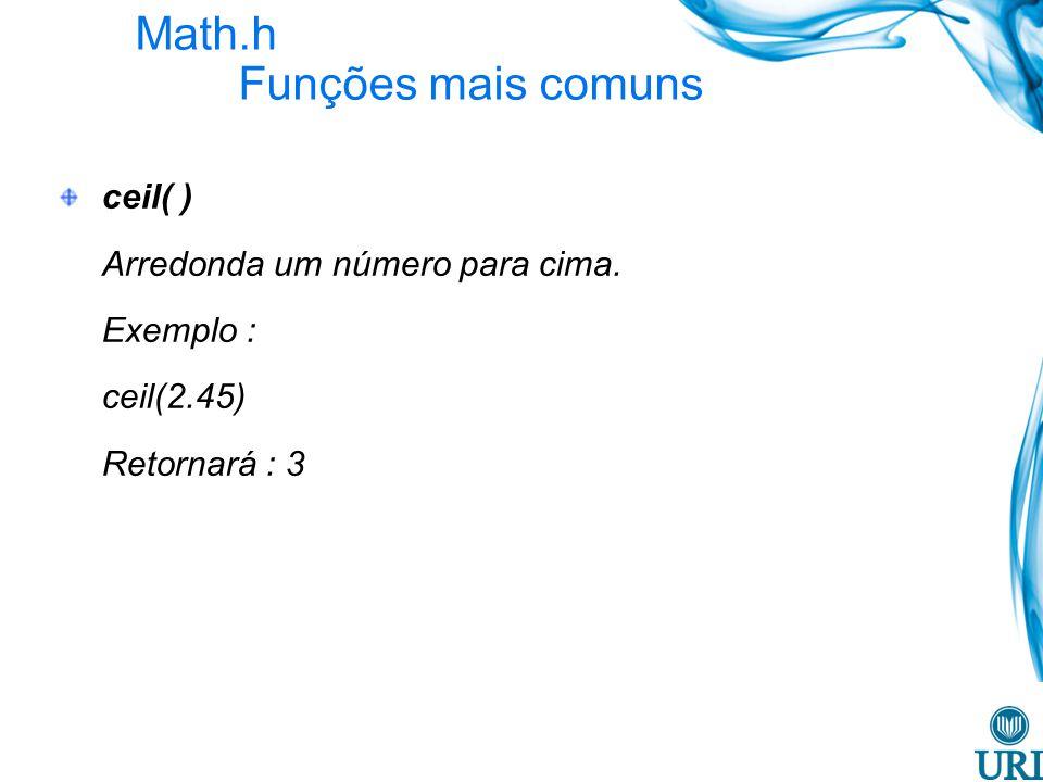 Math.h Funções mais comuns ceil( ) Arredonda um número para cima. Exemplo : ceil(2.45) Retornará : 3