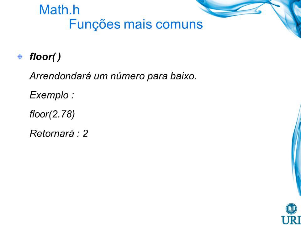 Math.h Funções mais comuns floor( ) Arrendondará um número para baixo. Exemplo : floor(2.78) Retornará : 2