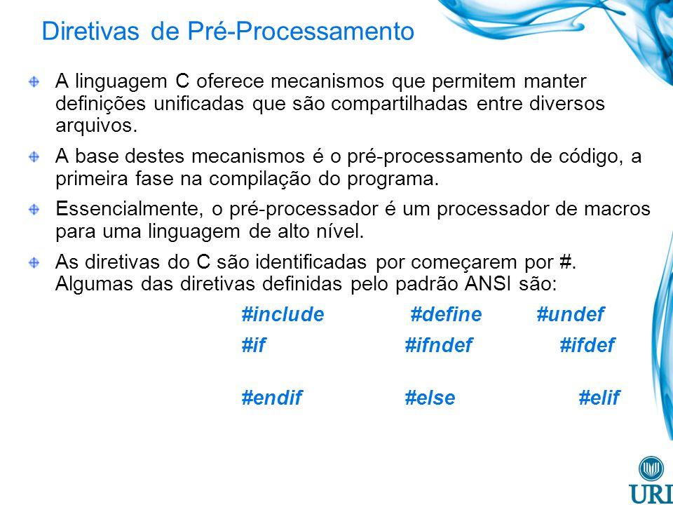 Diretivas de Pré-Processamento A linguagem C oferece mecanismos que permitem manter definições unificadas que são compartilhadas entre diversos arquivos.