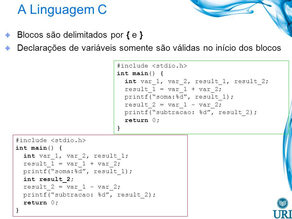 A Linguagem C Blocos são delimitados por { e } Declarações de variáveis somente são válidas no início dos blocos #include int main() { int var_1, var_2, result_1, result_2; result_1 = var_1 + var_2; printf(soma:%d, result_1); result_2 = var_1 - var_2; printf(subtracao: %d, result_2); return 0; } #include int main() { int var_1, var_2, result_1; result_1 = var_1 + var_2; printf(soma:%d, result_1); int result_2; result_2 = var_1 - var_2; printf(subtracao: %d, result_2); return 0; }