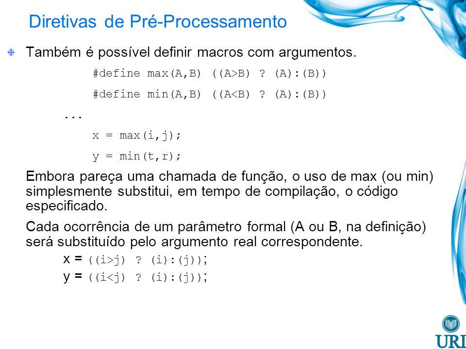 Diretivas de Pré-Processamento Também é possível definir macros com argumentos. #define max(A,B) ((A>B) ? (A):(B)) #define min(A,B) ((A<B) ? (A):(B)).