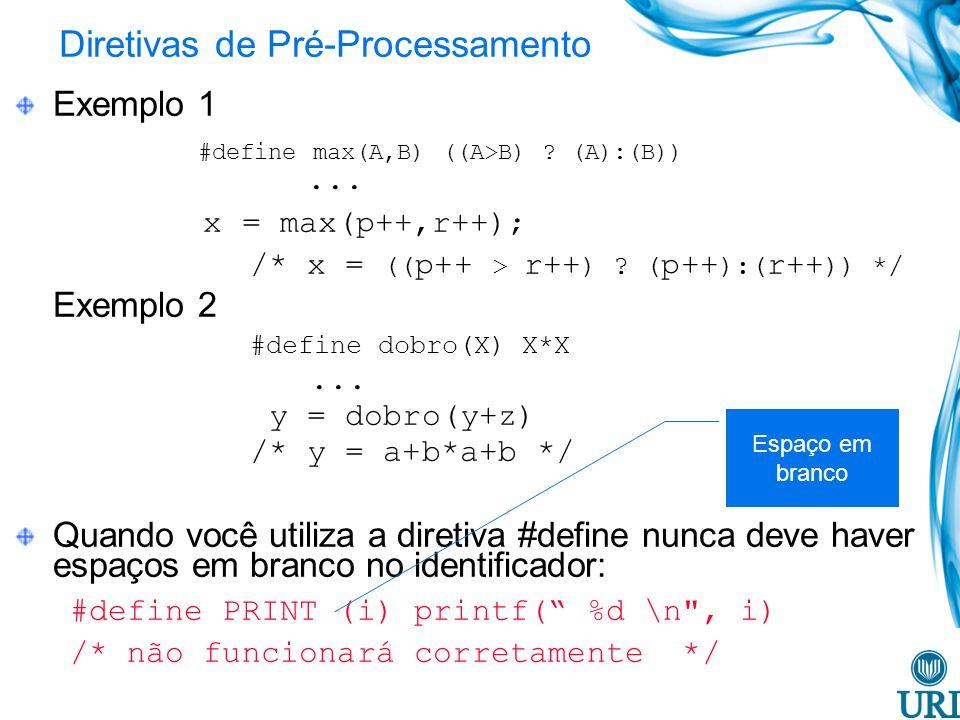 Diretivas de Pré-Processamento Exemplo 1 #define max(A,B) ((A>B) ? (A):(B))... x = max(p++,r++); /* x = (( p++ > r++ ) ? ( p++ ):( r++ )) */ Exemplo 2