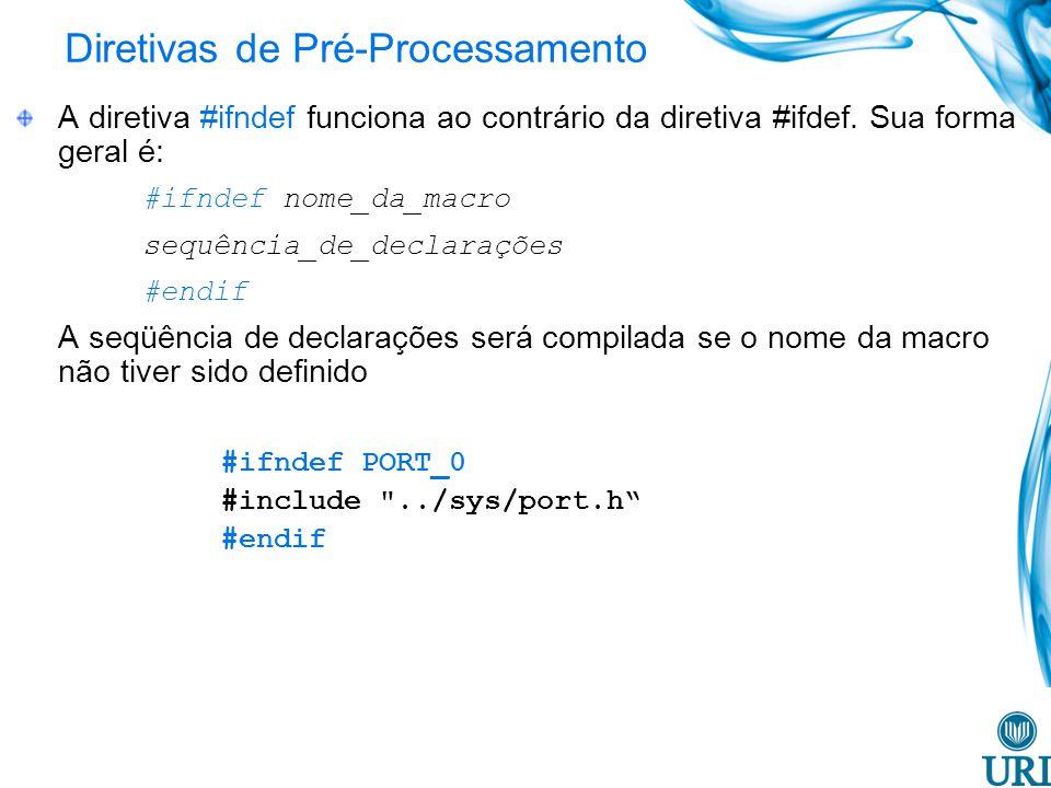 Diretivas de Pré-Processamento A diretiva #ifndef funciona ao contrário da diretiva #ifdef. Sua forma geral é: #ifndef nome_da_macro sequência_de_decl