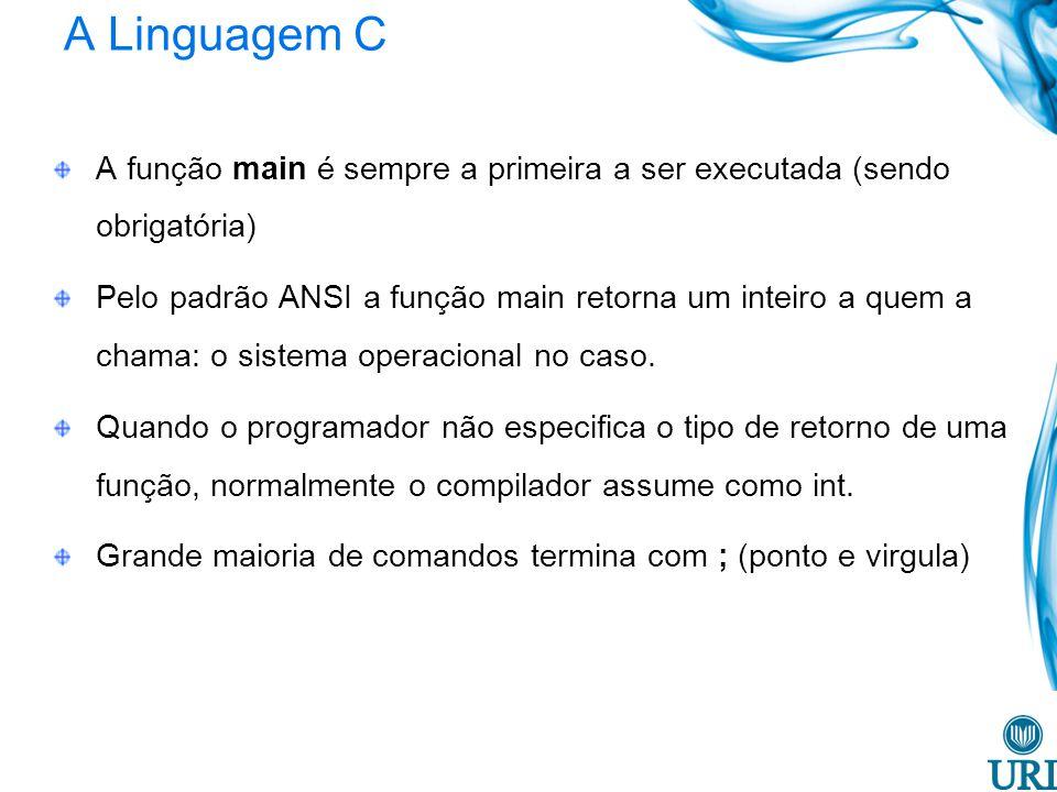 A Linguagem C A função main é sempre a primeira a ser executada (sendo obrigatória) Pelo padrão ANSI a função main retorna um inteiro a quem a chama: o sistema operacional no caso.