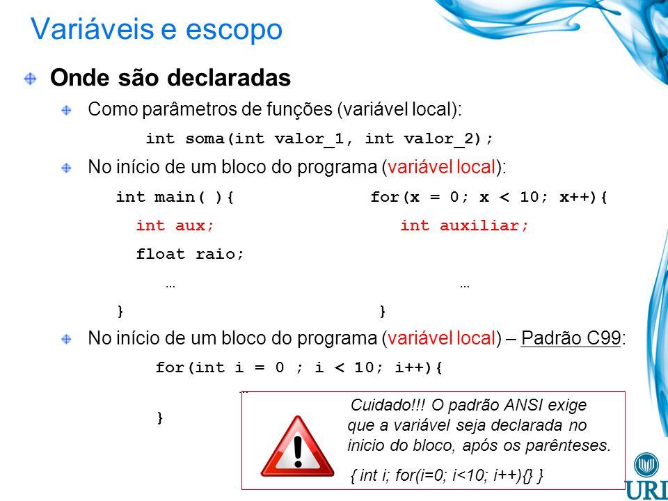 Variáveis e escopo Onde são declaradas Como parâmetros de funções (variável local): int soma(int valor_1, int valor_2); No início de um bloco do programa (variável local): int main( ){ for(x = 0; x < 10; x++){ int aux; int auxiliar; float raio; … … } } No início de um bloco do programa (variável local) – Padrão C99: for(int i = 0 ; i < 10; i++){ … } Cuidado!!.