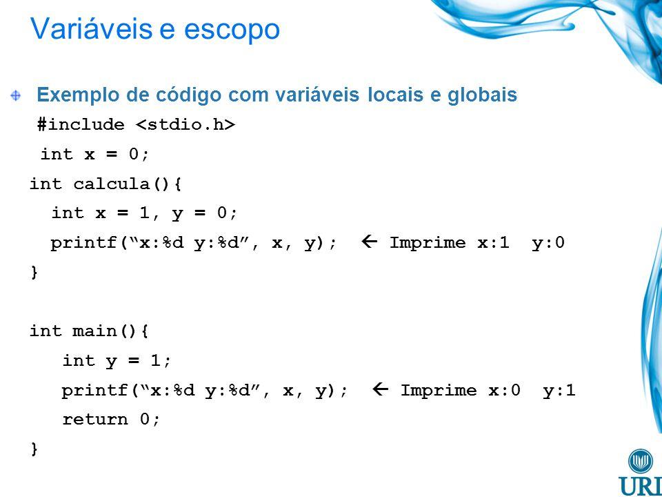 Exemplo de código com variáveis locais e globais #include int x = 0; int calcula(){ int x = 1, y = 0; printf(x:%d y:%d, x, y); Imprime x:1 y:0 } int main(){ int y = 1; printf(x:%d y:%d, x, y); Imprime x:0 y:1 return 0; } Variáveis e escopo