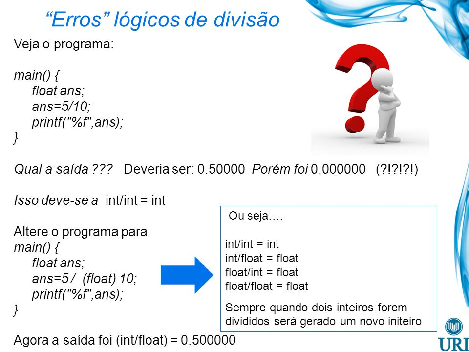 Erros lógicos de divisão Veja o programa: main() { float ans; ans=5/10; printf( %f ,ans); } Qual a saída ??.