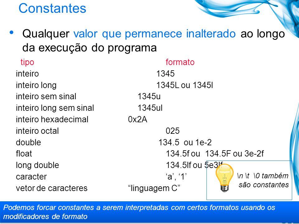 Constantes Qualquer valor que permanece inalterado ao longo da execução do programa tipo formato inteiro 1345 inteiro long 1345L ou 1345l inteiro sem sinal 1345u inteiro long sem sinal 1345ul inteiro hexadecimal 0x2A inteiro octal 025 double 134.5 ou 1e-2 float 134.5f ou 134.5F ou 3e-2f long double134.5lf ou 5e3lf caractera, 1 vetor de caractereslinguagem C Podemos forcar constantes a serem interpretadas com certos formatos usando os modificadores de formato \n \t \0 também são constantes