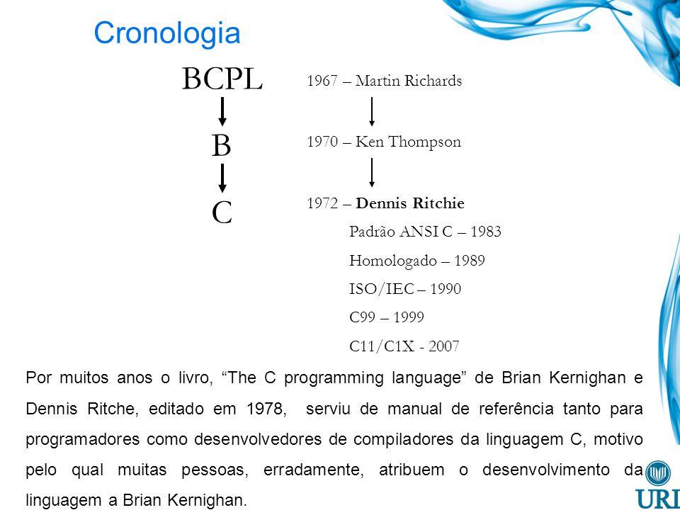 Cronologia BCPL B C 1967 – Martin Richards 1970 – Ken Thompson 1972 – Dennis Ritchie Padrão ANSI C – 1983 Homologado – 1989 ISO/IEC – 1990 C99 – 1999 C11/C1X - 2007 Por muitos anos o livro, The C programming language de Brian Kernighan e Dennis Ritche, editado em 1978, serviu de manual de referência tanto para programadores como desenvolvedores de compiladores da linguagem C, motivo pelo qual muitas pessoas, erradamente, atribuem o desenvolvimento da linguagem a Brian Kernighan.