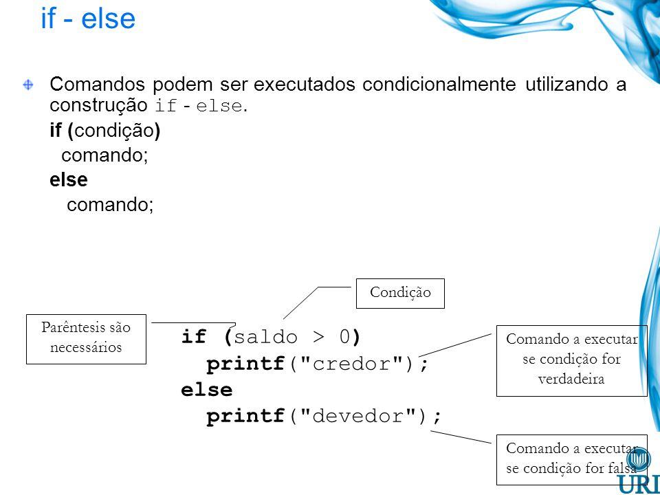 if - else Comandos podem ser executados condicionalmente utilizando a construção if - else. if (condição) comando; else comando; if (saldo > 0) printf