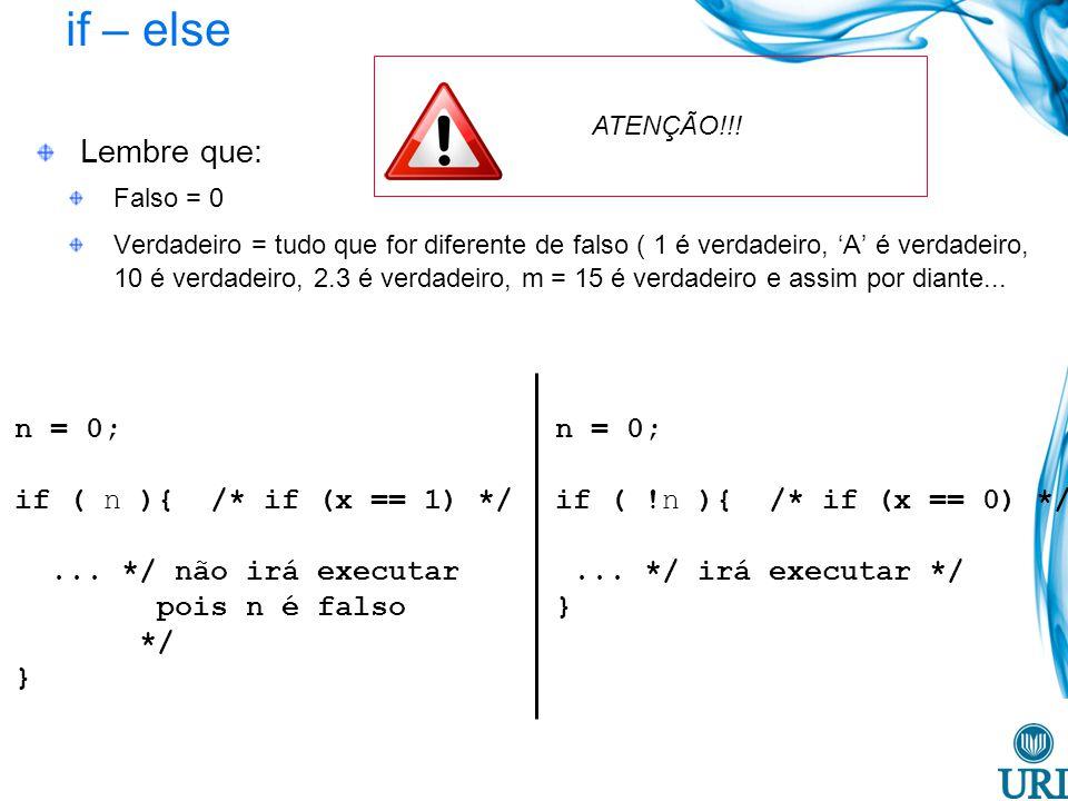 if – else Lembre que: Falso = 0 Verdadeiro = tudo que for diferente de falso ( 1 é verdadeiro, A é verdadeiro, 10 é verdadeiro, 2.3 é verdadeiro, m = 15 é verdadeiro e assim por diante...