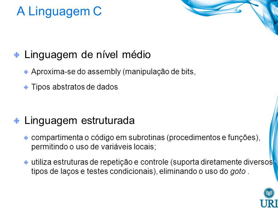 A Linguagem C Linguagem de nível médio Aproxima-se do assembly (manipulação de bits, Tipos abstratos de dados Linguagem estruturada compartimenta o có