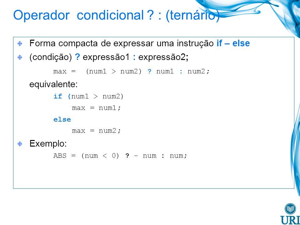 Operador condicional ? : (ternário) Forma compacta de expressar uma instrução if – else (condição) ? expressão1 : expressão2; max = (num1 > num2) ? nu