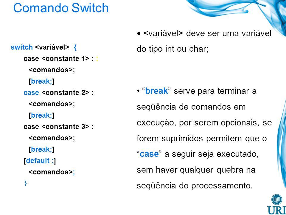 Comando Switch switch { case : : ; [break;] case : ; [break;] case : ; [break;] [default :] ; } deve ser uma variável do tipo int ou char; break serve para terminar a seqüência de comandos em execução, por serem opcionais, se forem suprimidos permitem que ocase a seguir seja executado, sem haver qualquer quebra na seqüência do processamento.