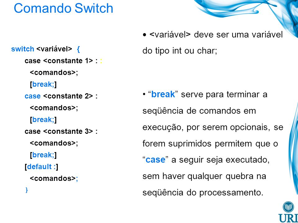 Comando Switch switch { case : : ; [break;] case : ; [break;] case : ; [break;] [default :] ; } deve ser uma variável do tipo int ou char; break serve