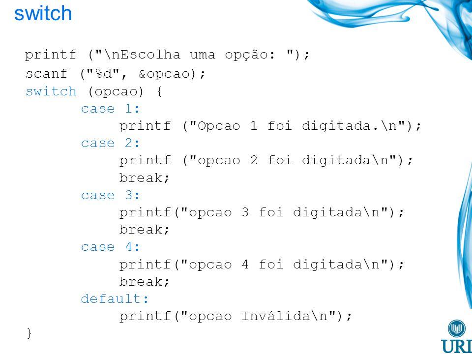 switch printf ( \nEscolha uma opção: ); scanf ( %d , &opcao); switch (opcao) { case 1: printf ( Opcao 1 foi digitada.\n ); case 2: printf ( opcao 2 foi digitada\n ); break; case 3: printf( opcao 3 foi digitada\n ); break; case 4: printf( opcao 4 foi digitada\n ); break; default: printf( opcao Inválida\n ); }