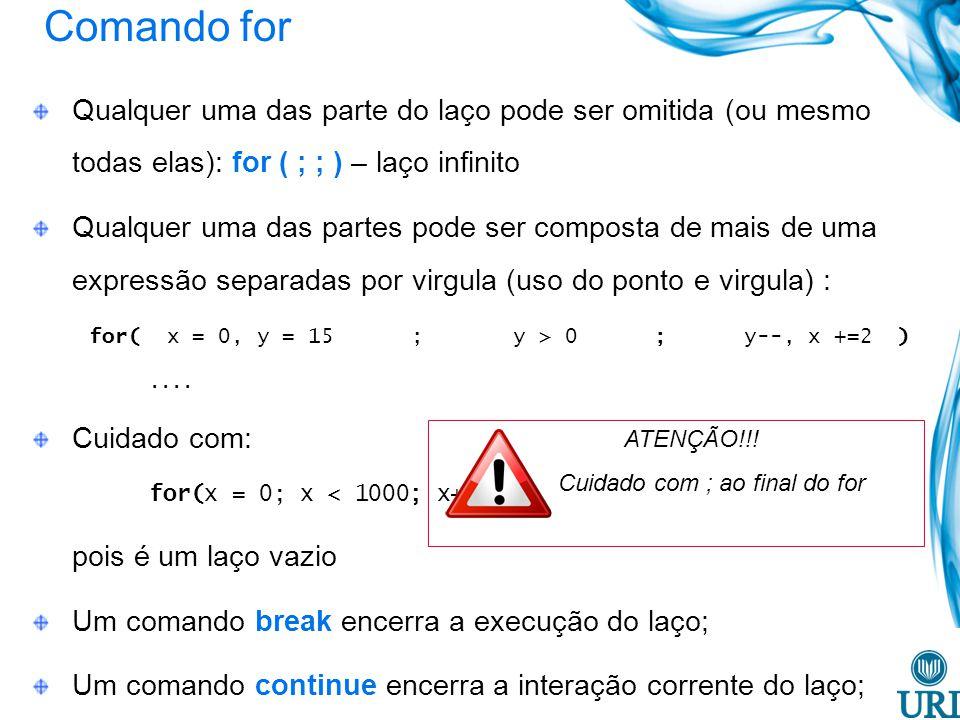 Comando for Qualquer uma das parte do laço pode ser omitida (ou mesmo todas elas): for ( ; ; ) – laço infinito Qualquer uma das partes pode ser composta de mais de uma expressão separadas por virgula (uso do ponto e virgula) : for( x = 0, y = 15 ; y > 0 ; y--, x +=2 )....