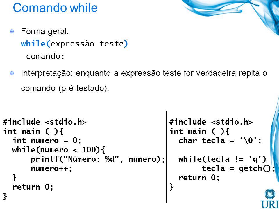 Comando while #include int main ( ){ char tecla = \0; while(tecla != q) tecla = getch(); return 0; } Forma geral. while(expressão teste) comando; Inte