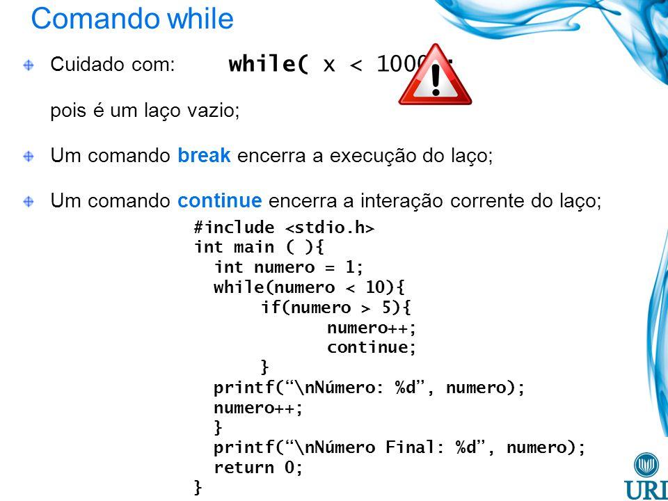Comando while Cuidado com: while( x < 1000); pois é um laço vazio; Um comando break encerra a execução do laço; Um comando continue encerra a interação corrente do laço; #include int main ( ){ int numero = 1; while(numero < 10){ if(numero > 5){ numero++; continue; } printf(\nNúmero: %d, numero); numero++; } printf(\nNúmero Final: %d, numero); return 0; }