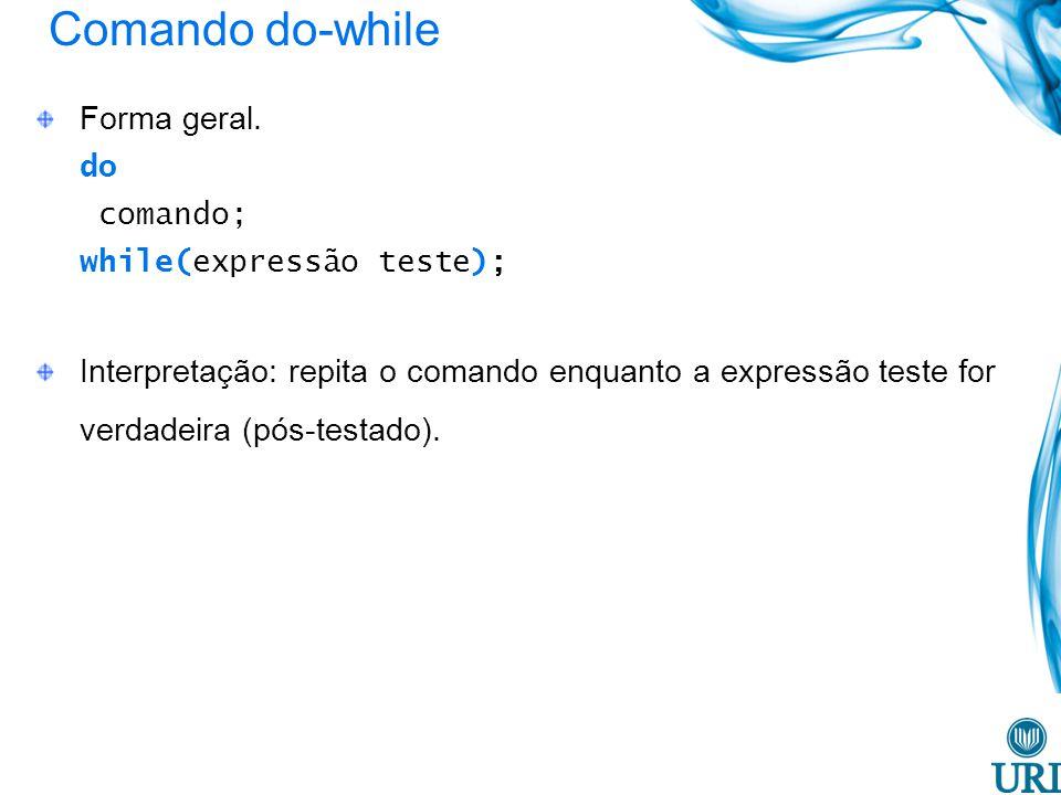Comando do-while Forma geral. do comando; while(expressão teste); Interpretação: repita o comando enquanto a expressão teste for verdadeira (pós-testa