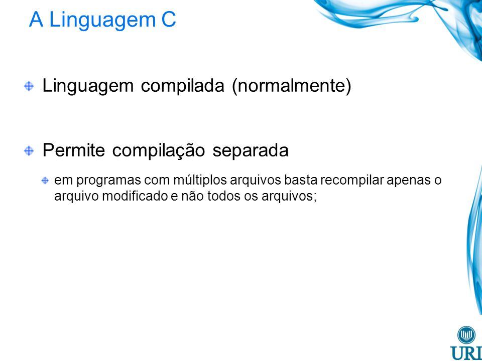 A Linguagem C Linguagem compilada (normalmente) Permite compilação separada em programas com múltiplos arquivos basta recompilar apenas o arquivo modificado e não todos os arquivos;