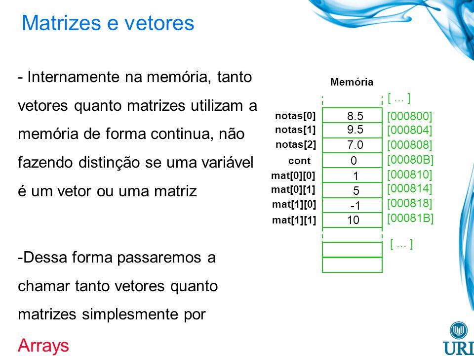 - Internamente na memória, tanto vetores quanto matrizes utilizam a memória de forma continua, não fazendo distinção se uma variável é um vetor ou uma matriz -Dessa forma passaremos a chamar tanto vetores quanto matrizes simplesmente por Arrays [000800] [000804] [000808] [00080B] [000810] [000814] [000818] [00081B] notas[0] 9.5 7.0 0 1 5 10 Memória [...