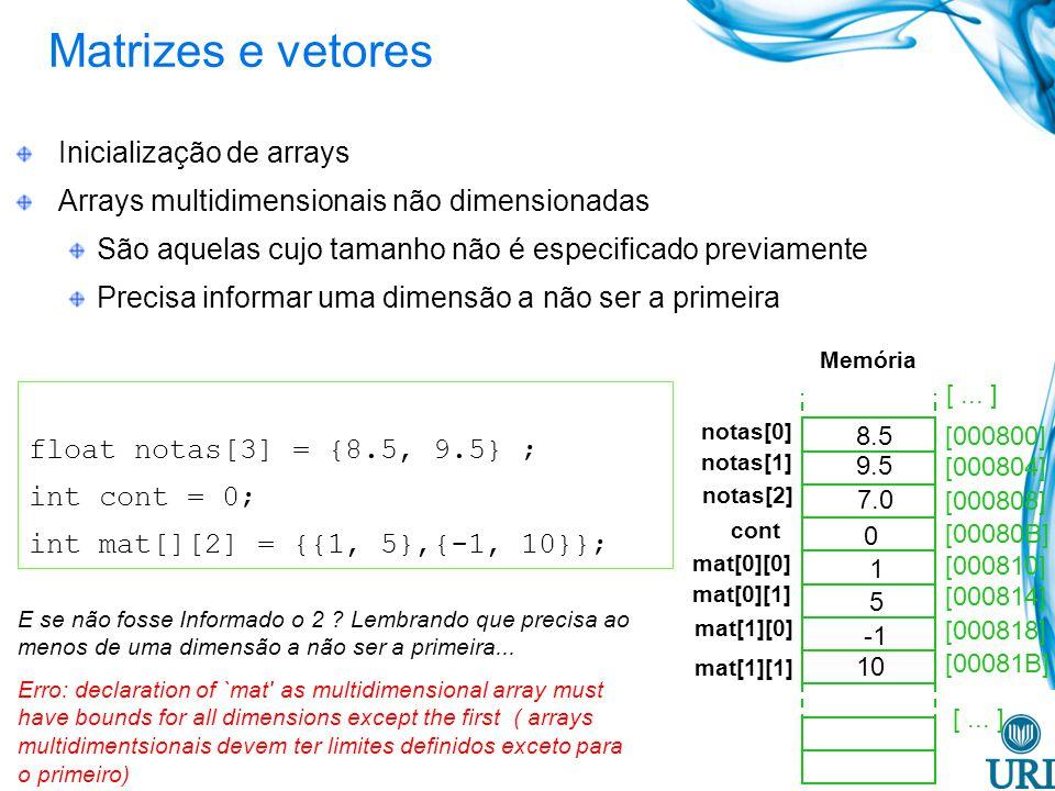 float notas[3] = {8.5, 9.5} ; int cont = 0; int mat[][2] = {{1, 5},{-1, 10}}; [000800] [000804] [000808] [00080B] [000810] [000814] [000818] [00081B] notas[0] 9.5 7.0 0 1 5 10 Memória [...