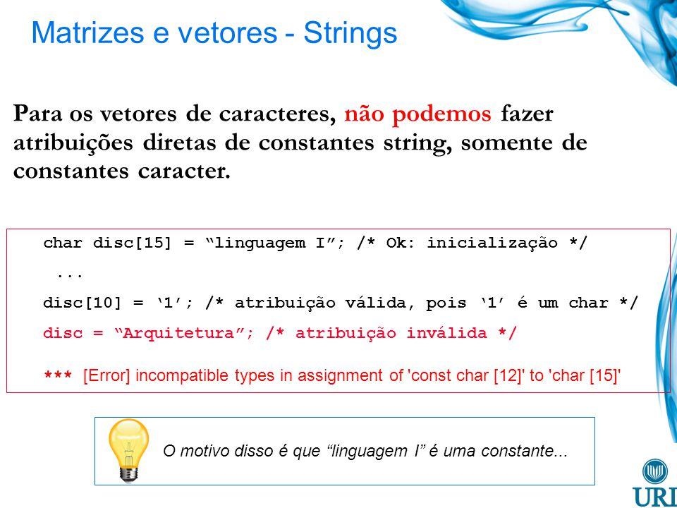 char disc[15] = linguagem I; /* Ok: inicialização */... disc[10] = 1; /* atribuição válida, pois 1 é um char */ disc = Arquitetura; /* atribuição invá