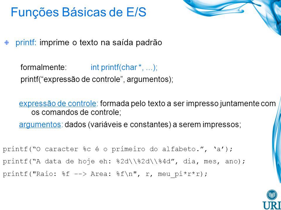 Funções Básicas de E/S printf: imprime o texto na saída padrão formalmente: int printf(char *,...); printf(expressão de controle, argumentos); expressão de controle: formada pelo texto a ser impresso juntamente com os comandos de controle; argumentos: dados (variáveis e constantes) a serem impressos; printf(O caracter %c é o primeiro do alfabeto., a); printf(A data de hoje eh: %2d\\%2d\\%4d, dia, mes, ano); printf( Raio: %f --> Area: %f\n , r, meu_pi*r*r);