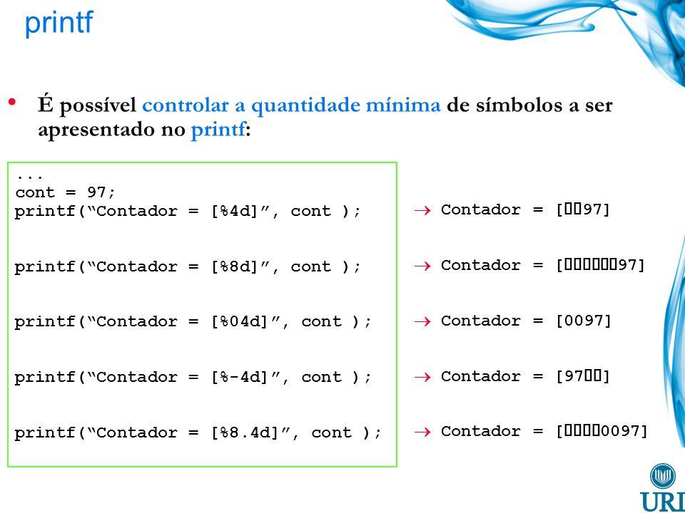 printf É possível controlar a quantidade mínima de símbolos a ser apresentado no printf:... cont = 97; printf(Contador = [%4d], cont ); printf(Contado