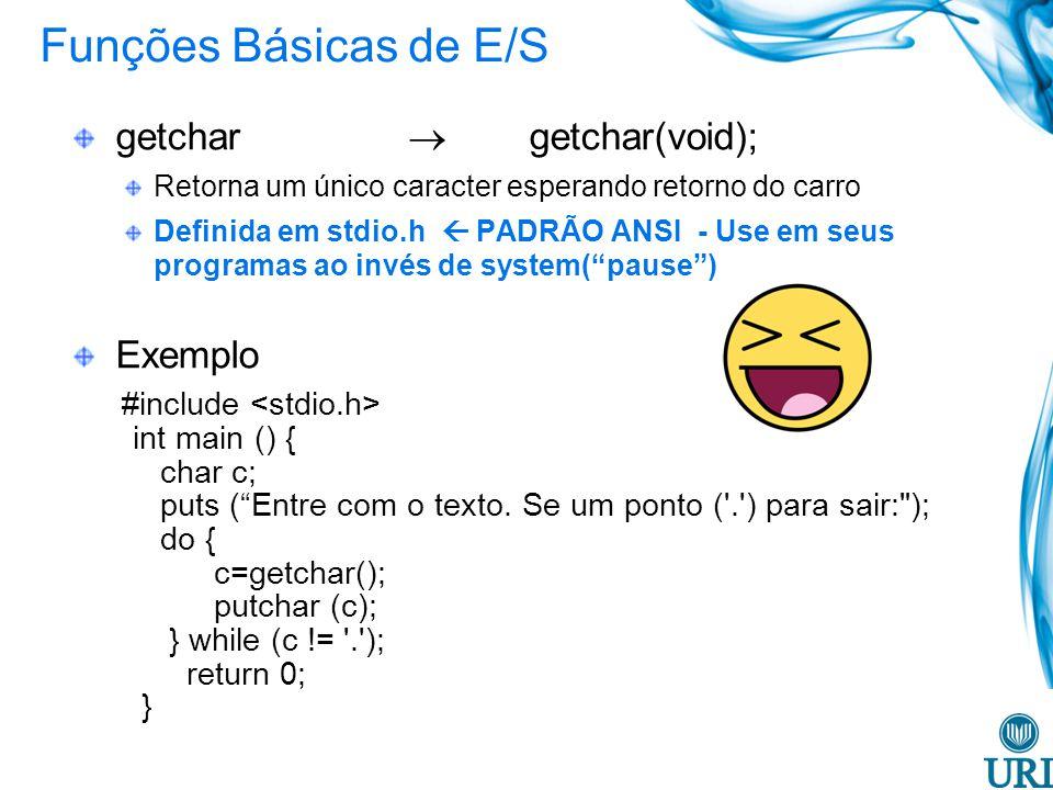 Funções Básicas de E/S getchar getchar(void); Retorna um único caracter esperando retorno do carro Definida em stdio.h PADRÃO ANSI - Use em seus programas ao invés de system(pause) Exemplo #include int main () { char c; puts (Entre com o texto.