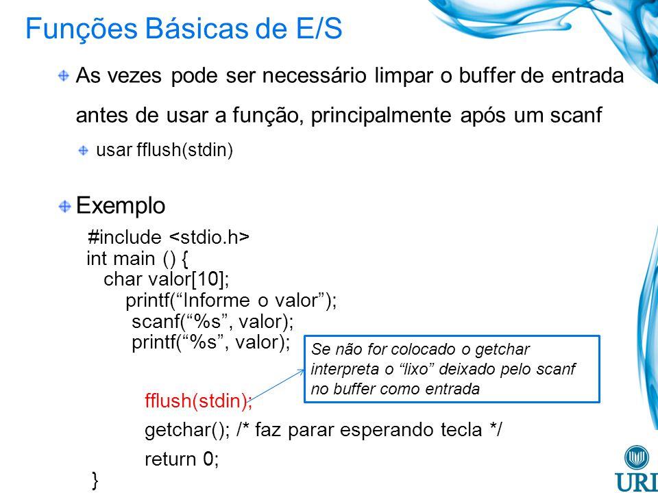 Funções Básicas de E/S As vezes pode ser necessário limpar o buffer de entrada antes de usar a função, principalmente após um scanf usar fflush(stdin) Exemplo #include int main () { char valor[10]; printf(Informe o valor); scanf(%s, valor); printf(%s, valor); fflush(stdin); getchar(); /* faz parar esperando tecla */ return 0; } Se não for colocado o getchar interpreta o lixo deixado pelo scanf no buffer como entrada