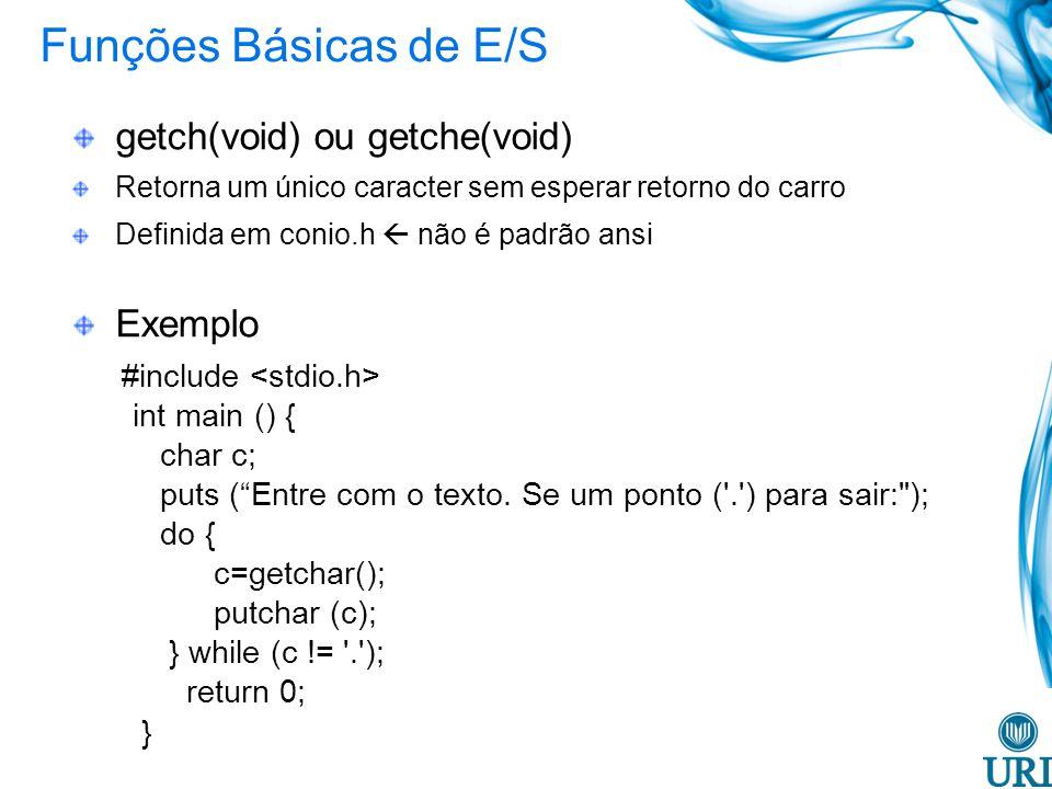 Funções Básicas de E/S getch(void) ou getche(void) Retorna um único caracter sem esperar retorno do carro Definida em conio.h não é padrão ansi Exemplo #include int main () { char c; puts (Entre com o texto.