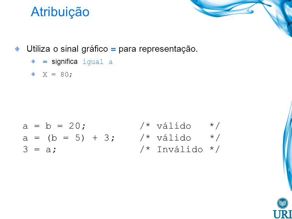 Atribuição Utiliza o sinal gráfico = para representação. = significa igual a X = 80; a = b = 20; /* válido */ a = (b = 5) + 3; /* válido */ 3 = a; /*