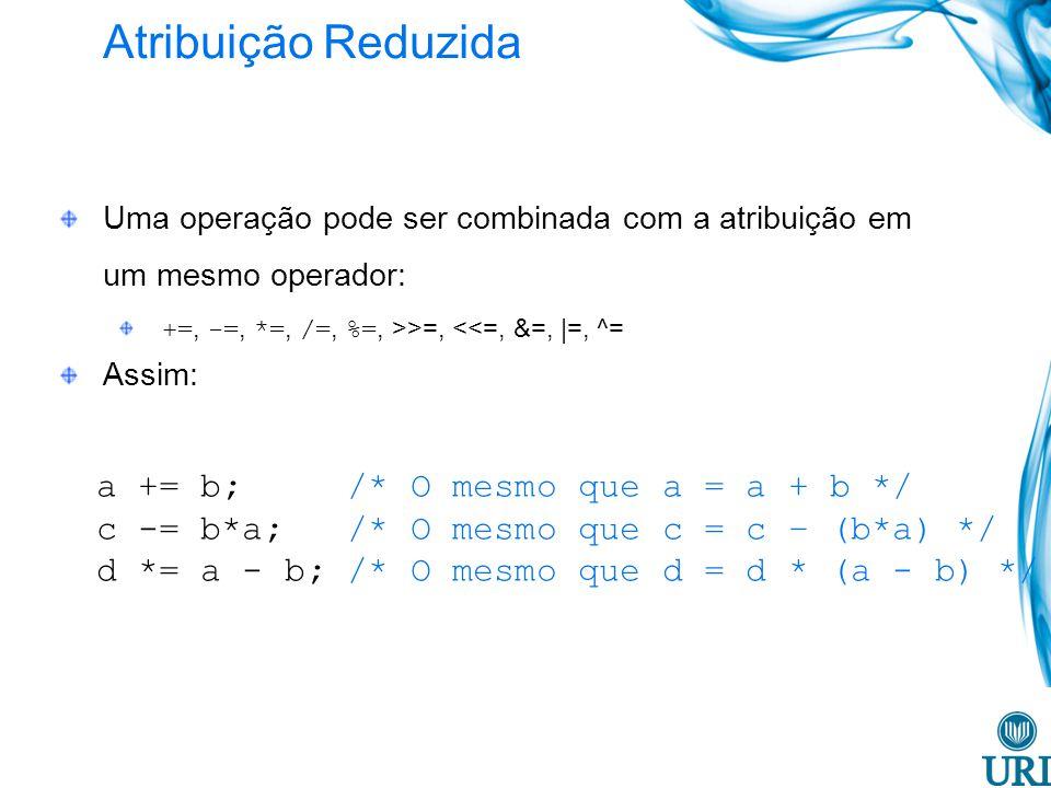 Atribuição Reduzida Uma operação pode ser combinada com a atribuição em um mesmo operador: +=, -=, *=, /=, %=, >>=, <<=, &=, |=, ^= Assim: a += b; /* O mesmo que a = a + b */ c -= b*a; /* O mesmo que c = c – (b*a) */ d *= a - b; /* O mesmo que d = d * (a - b) */