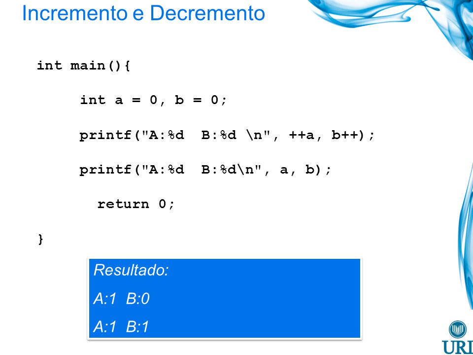 Incremento e Decremento int main(){ int a = 0, b = 0; printf( A:%d B:%d \n , ++a, b++); printf( A:%d B:%d\n , a, b); return 0; } Resultado: A:1 B:0 A:1 B:1 Resultado: A:1 B:0 A:1 B:1