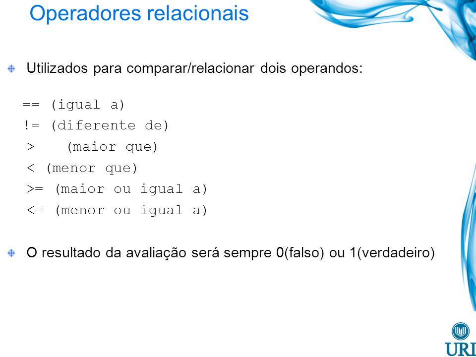 Operadores relacionais Utilizados para comparar/relacionar dois operandos: == (igual a) != (diferente de) >(maior que) < (menor que) >= (maior ou igua
